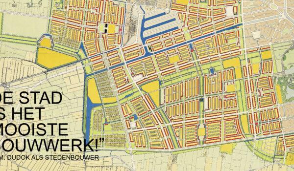"""De stad is het mooiste bouwwerk!"" Tentoonstelling W.M. Dudok als stedenbouwer"